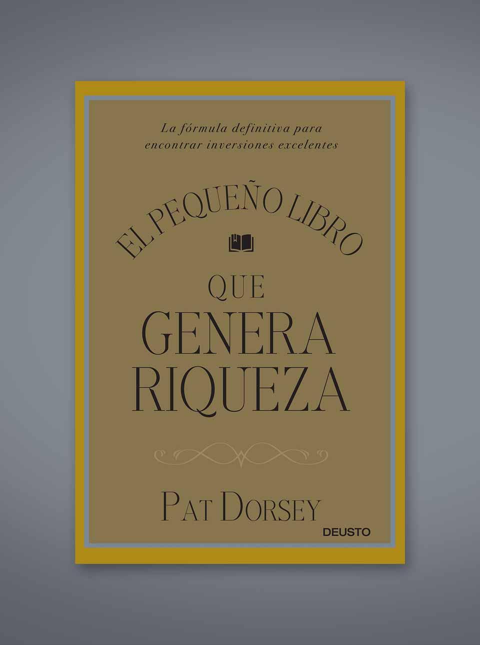 El pequeño libro que genera riqueza: la fórmula definitiva para encontrar inversiones excelentes de Pat Dorsey